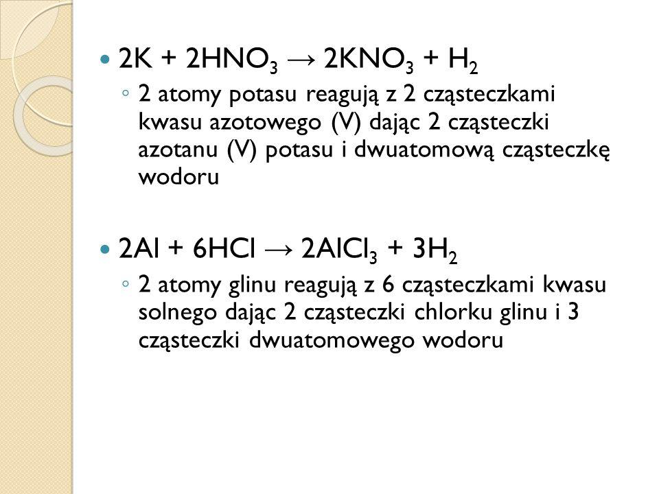 2K + 2HNO3 → 2KNO3 + H2 2Al + 6HCl → 2AlCl3 + 3H2