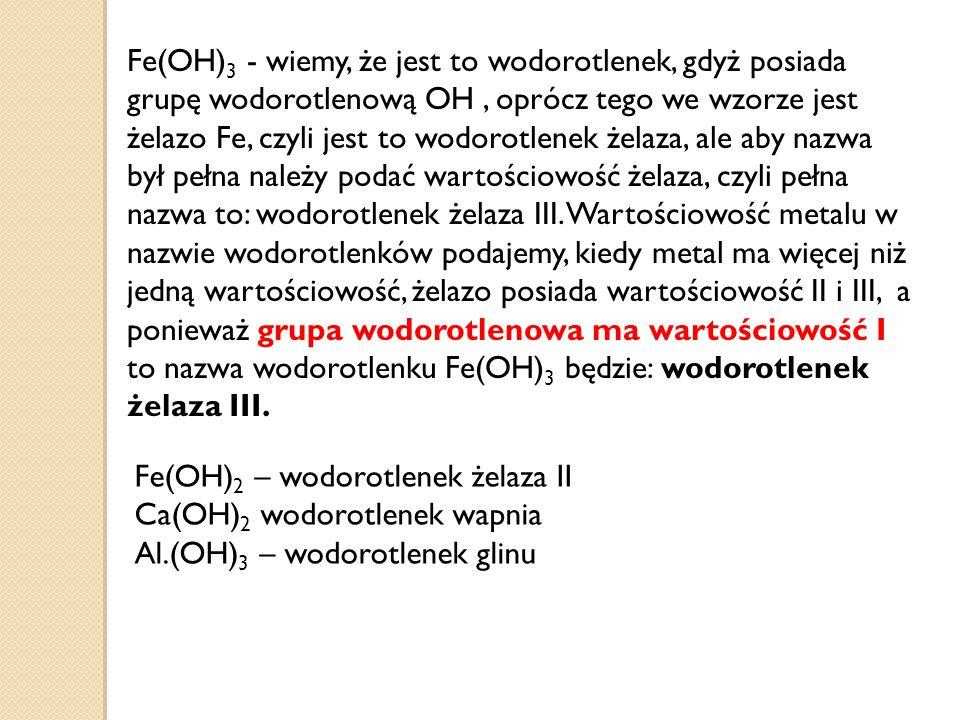 Fe(OH)3 - wiemy, że jest to wodorotlenek, gdyż posiada grupę wodorotlenową OH , oprócz tego we wzorze jest żelazo Fe, czyli jest to wodorotlenek żelaza, ale aby nazwa był pełna należy podać wartościowość żelaza, czyli pełna nazwa to: wodorotlenek żelaza III. Wartościowość metalu w nazwie wodorotlenków podajemy, kiedy metal ma więcej niż jedną wartościowość, żelazo posiada wartościowość II i III, a ponieważ grupa wodorotlenowa ma wartościowość I to nazwa wodorotlenku Fe(OH)3 będzie: wodorotlenek żelaza III.