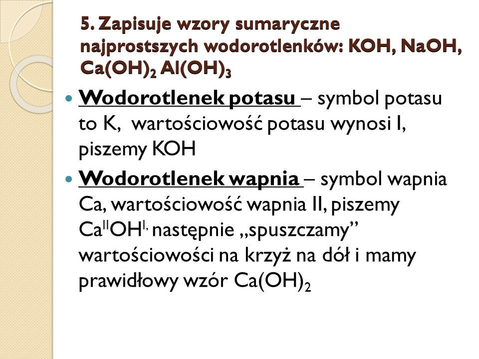 5. Zapisuje wzory sumaryczne najprostszych wodorotlenków: KOH, NaOH, Ca(OH)2 Al(OH)3