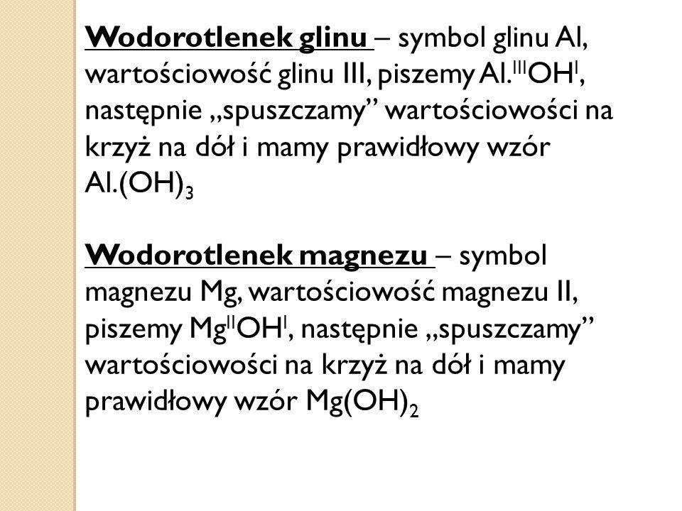 """Wodorotlenek glinu – symbol glinu Al, wartościowość glinu III, piszemy Al.IIIOHI, następnie """"spuszczamy wartościowości na krzyż na dół i mamy prawidłowy wzór Al.(OH)3"""