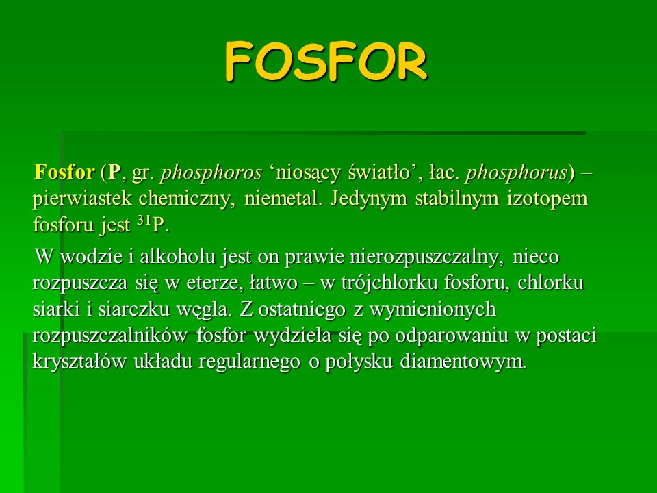 FOSFORFosfor (P, gr. phosphoros 'niosący światło', łac. phosphorus) – pierwiastek chemiczny, niemetal. Jedynym stabilnym izotopem fosforu jest 31P.