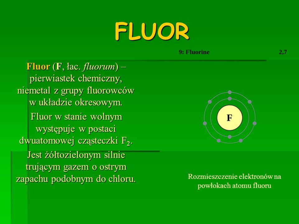 FLUOR Fluor (F, łac. fluorum) – pierwiastek chemiczny, niemetal z grupy fluorowców w układzie okresowym.