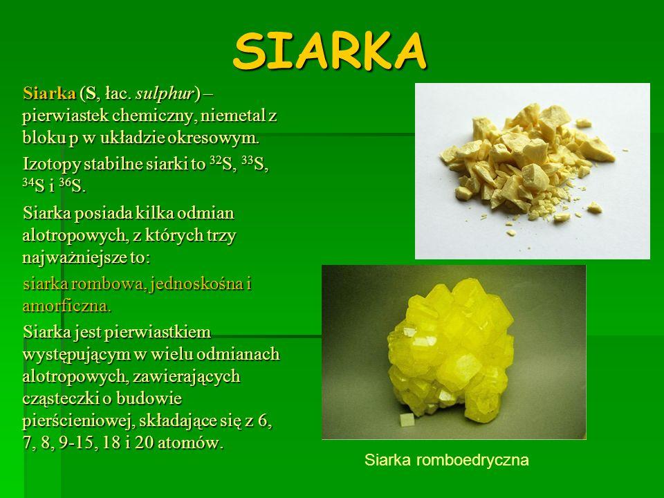 SIARKA Siarka (S, łac. sulphur) – pierwiastek chemiczny, niemetal z bloku p w układzie okresowym. Izotopy stabilne siarki to 32S, 33S, 34S i 36S.