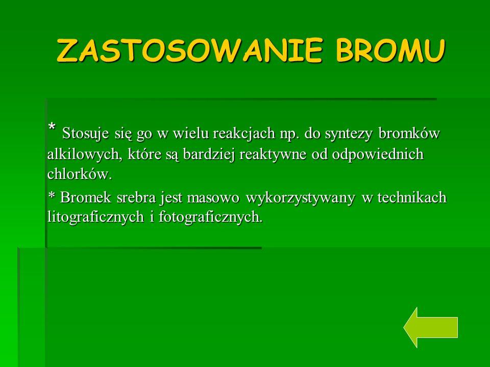 ZASTOSOWANIE BROMU * Stosuje się go w wielu reakcjach np. do syntezy bromków alkilowych, które są bardziej reaktywne od odpowiednich chlorków.