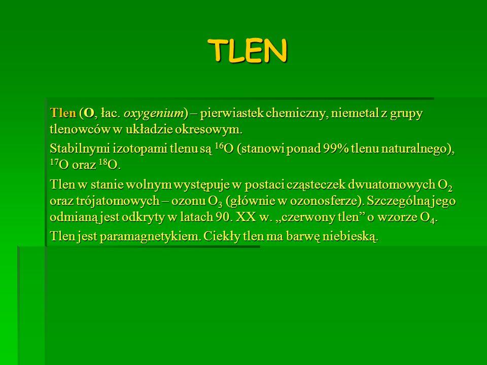 TLENTlen (O, łac. oxygenium) – pierwiastek chemiczny, niemetal z grupy tlenowców w układzie okresowym.