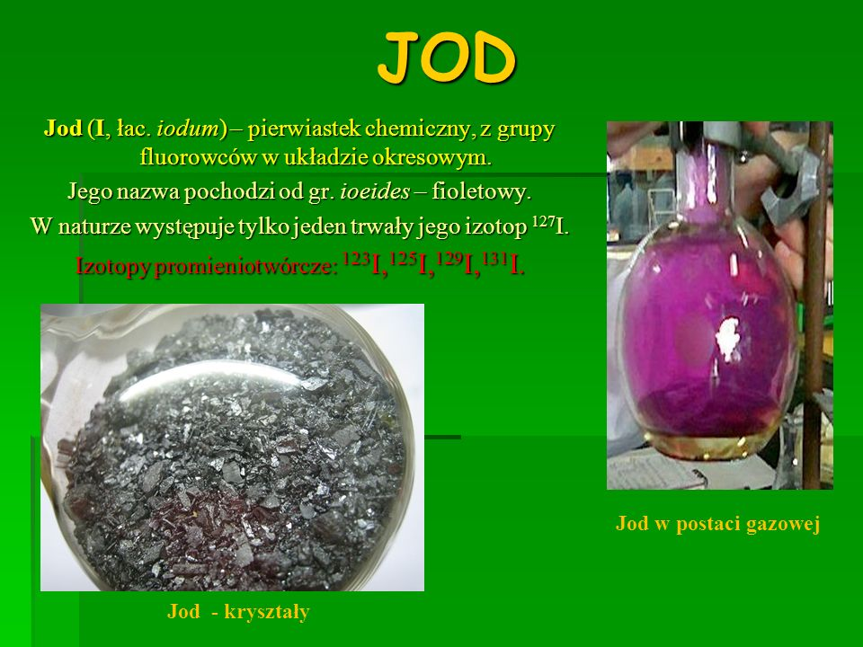 JOD Jod (I, łac. iodum) – pierwiastek chemiczny, z grupy fluorowców w układzie okresowym. Jego nazwa pochodzi od gr. ioeides – fioletowy.