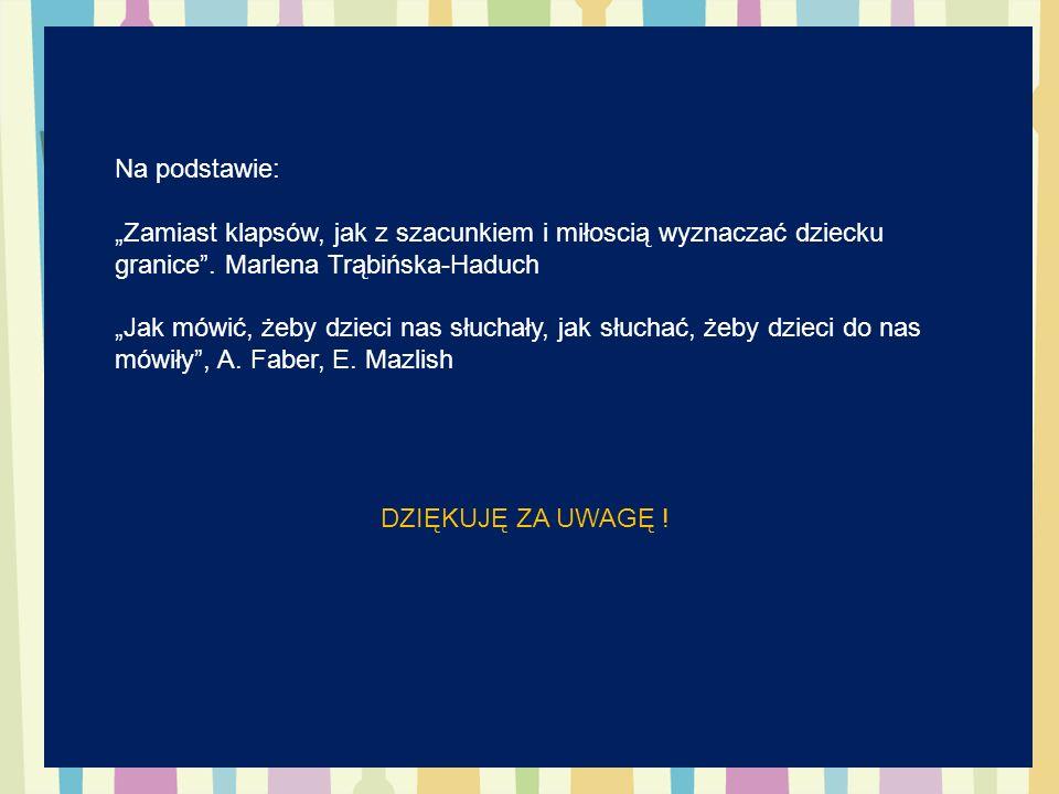 """Na podstawie: """"Zamiast klapsów, jak z szacunkiem i miłoscią wyznaczać dziecku granice . Marlena Trąbińska-Haduch."""