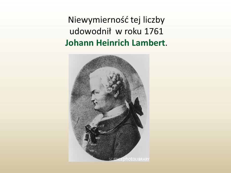 Niewymierność tej liczby udowodnił w roku 1761