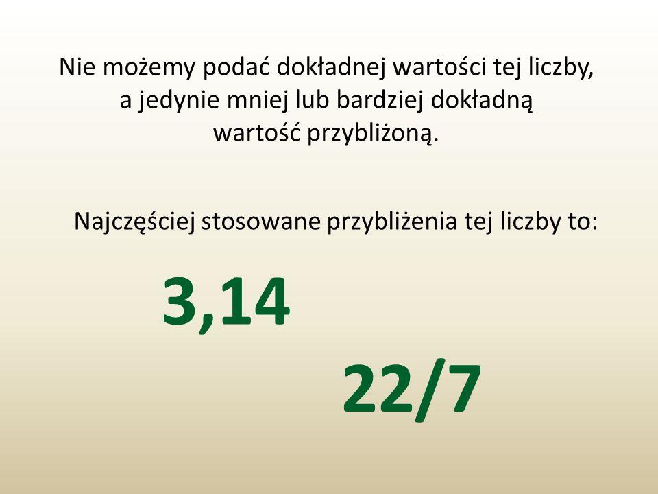 3,14 22/7 Nie możemy podać dokładnej wartości tej liczby,