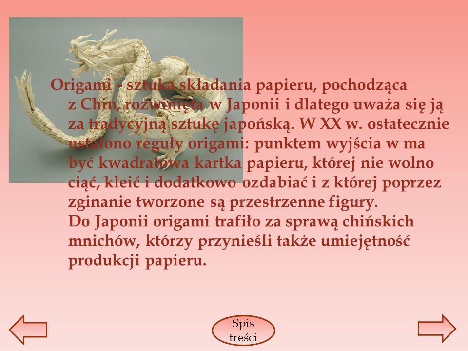Origami - sztuka składania papieru, pochodząca z Chin, rozwinięta w Japonii i dlatego uważa się ją za tradycyjną sztukę japońską. W XX w. ostatecznie ustalono reguły origami: punktem wyjścia w ma być kwadratowa kartka papieru, której nie wolno ciąć, kleić i dodatkowo ozdabiać i z której poprzez zginanie tworzone są przestrzenne figury. Do Japonii origami trafiło za sprawą chińskich mnichów, którzy przynieśli także umiejętność produkcji papieru.