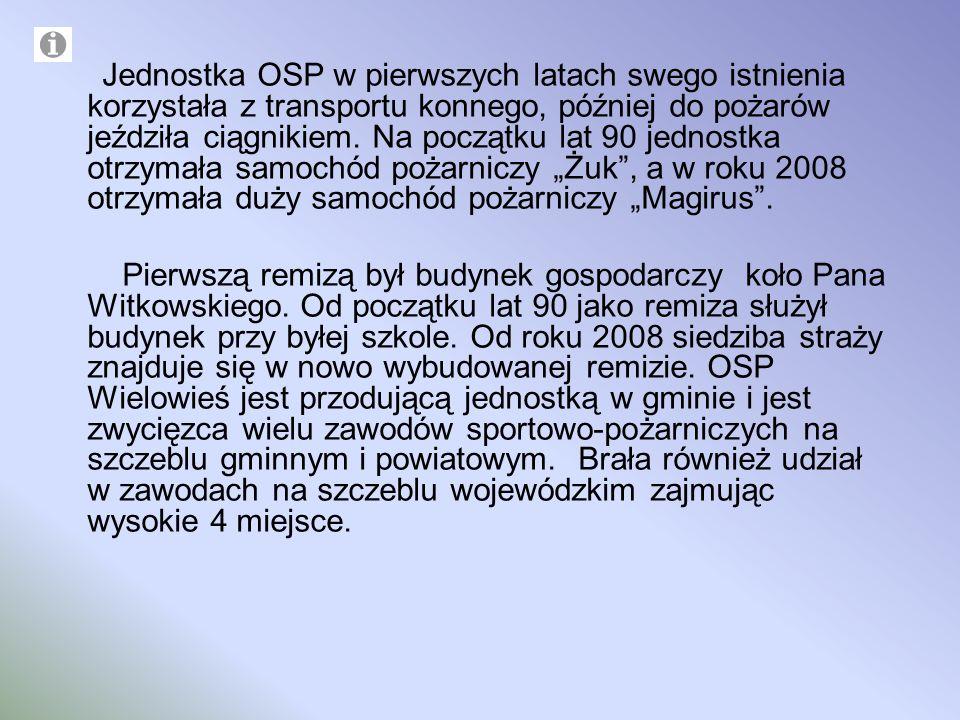 """Jednostka OSP w pierwszych latach swego istnienia korzystała z transportu konnego, później do pożarów jeździła ciągnikiem. Na początku lat 90 jednostka otrzymała samochód pożarniczy """"Żuk , a w roku 2008 otrzymała duży samochód pożarniczy """"Magirus ."""