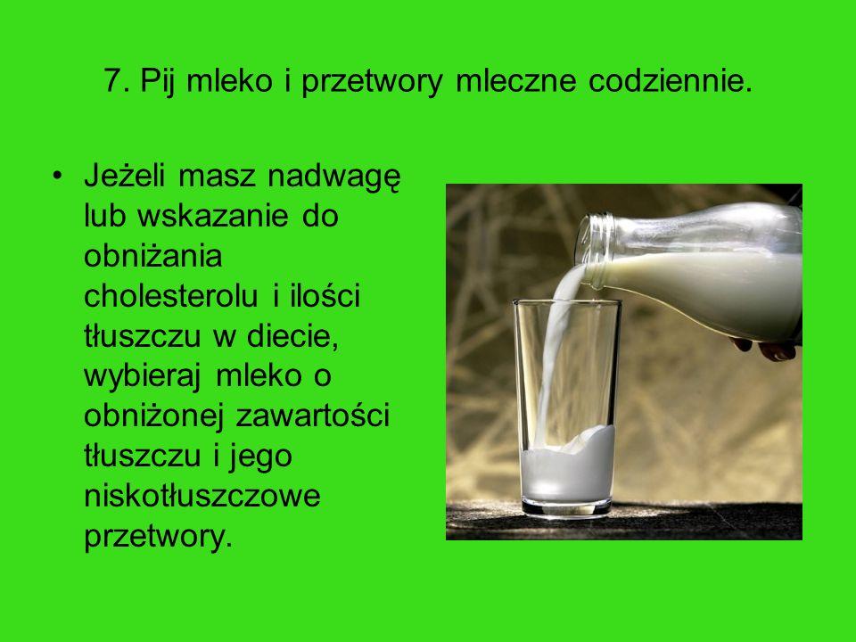 7. Pij mleko i przetwory mleczne codziennie.