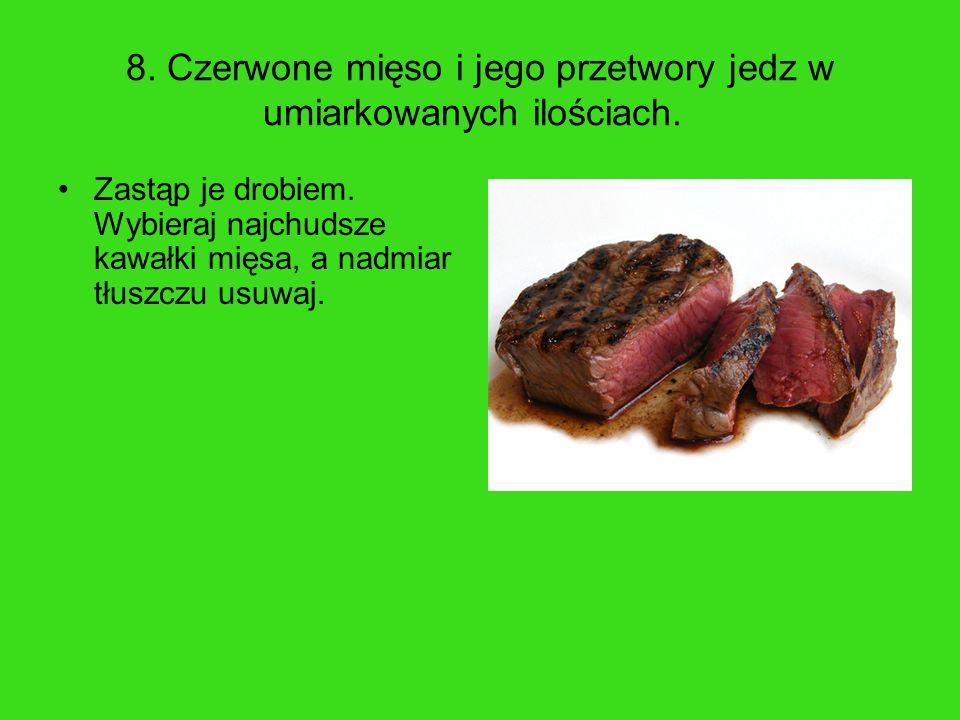 8. Czerwone mięso i jego przetwory jedz w umiarkowanych ilościach.