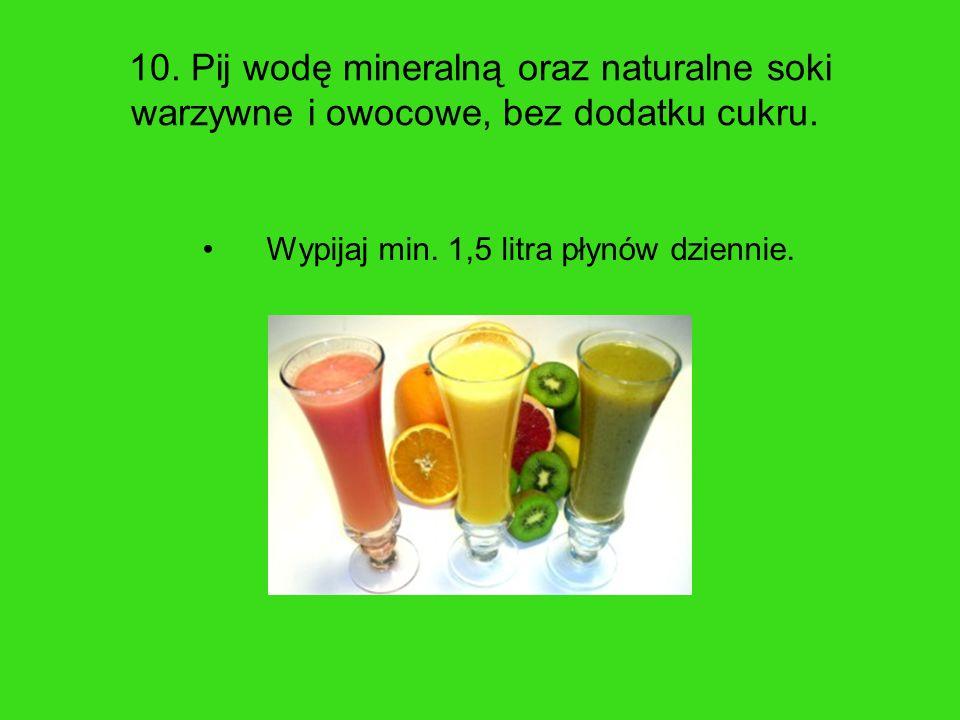 10. Pij wodę mineralną oraz naturalne soki warzywne i owocowe, bez dodatku cukru.