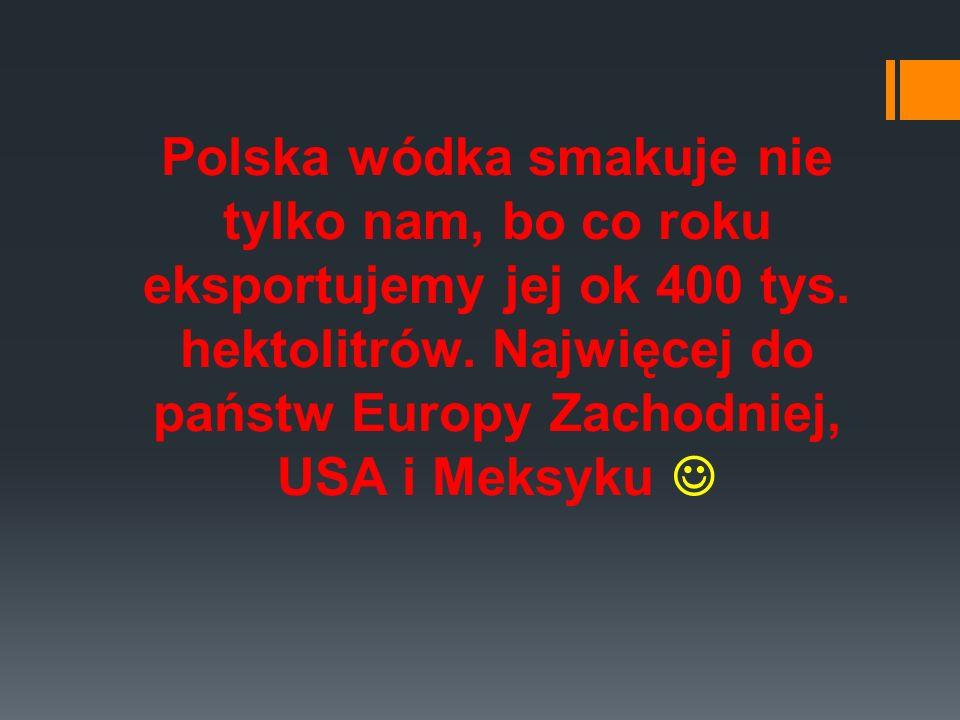 Polska wódka smakuje nie tylko nam, bo co roku eksportujemy jej ok 400 tys.