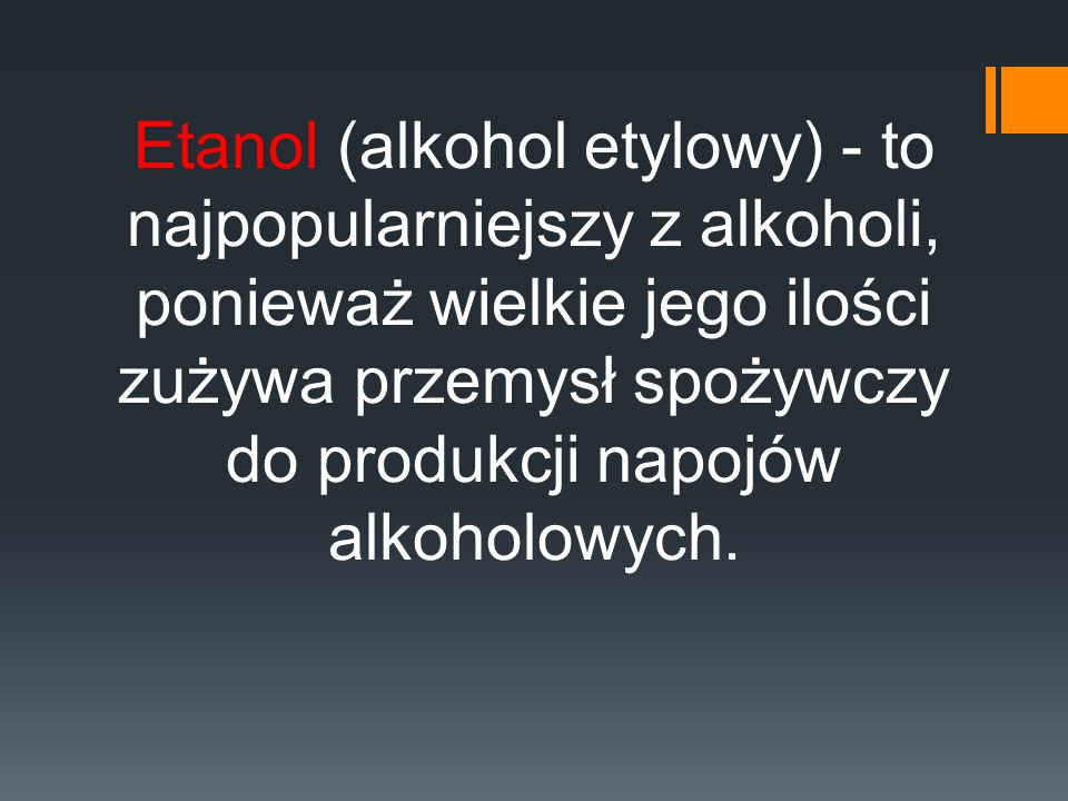 Etanol (alkohol etylowy) - to najpopularniejszy z alkoholi, ponieważ wielkie jego ilości zużywa przemysł spożywczy do produkcji napojów alkoholowych.