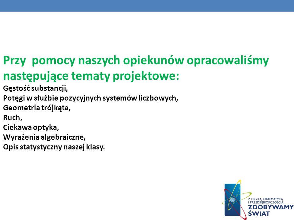 Przy pomocy naszych opiekunów opracowaliśmy następujące tematy projektowe: