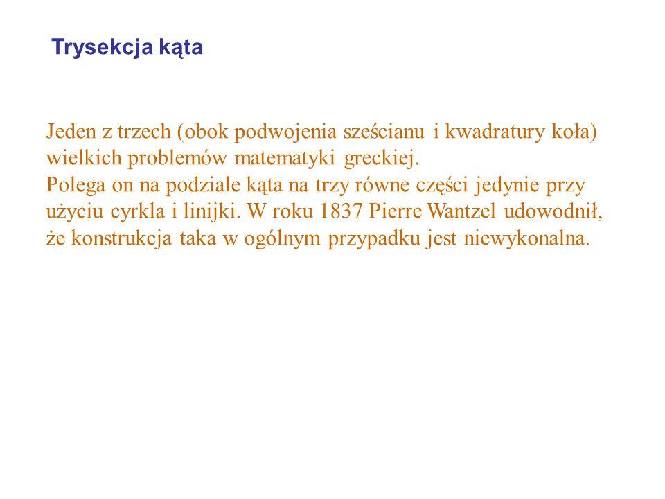 Trysekcja kąta Jeden z trzech (obok podwojenia sześcianu i kwadratury koła) wielkich problemów matematyki greckiej.