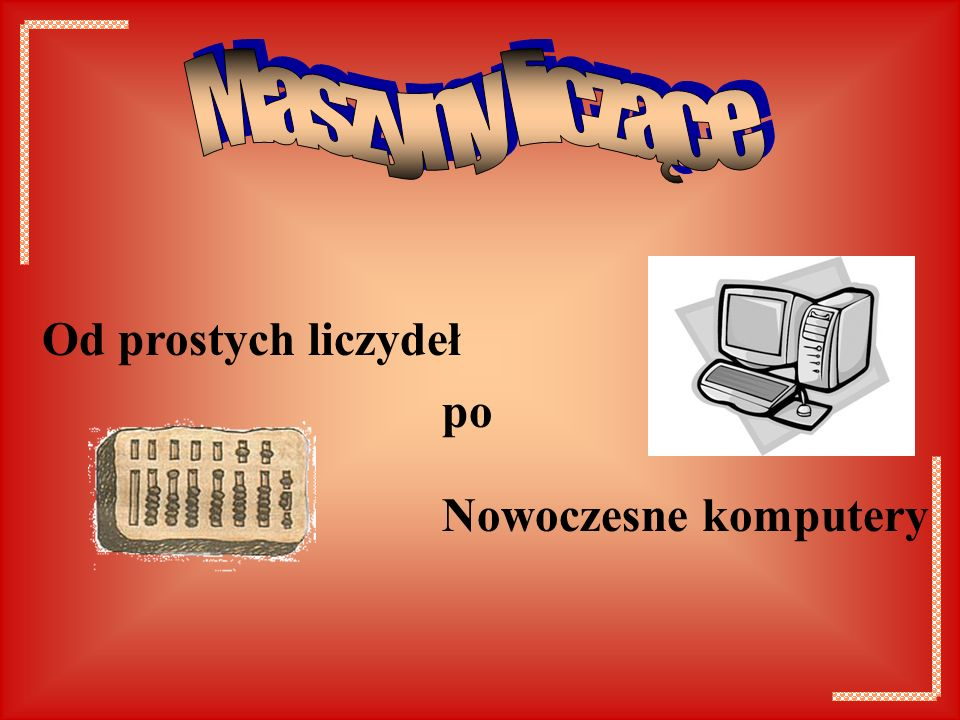 Maszyny liczące Od prostych liczydeł po Nowoczesne komputery