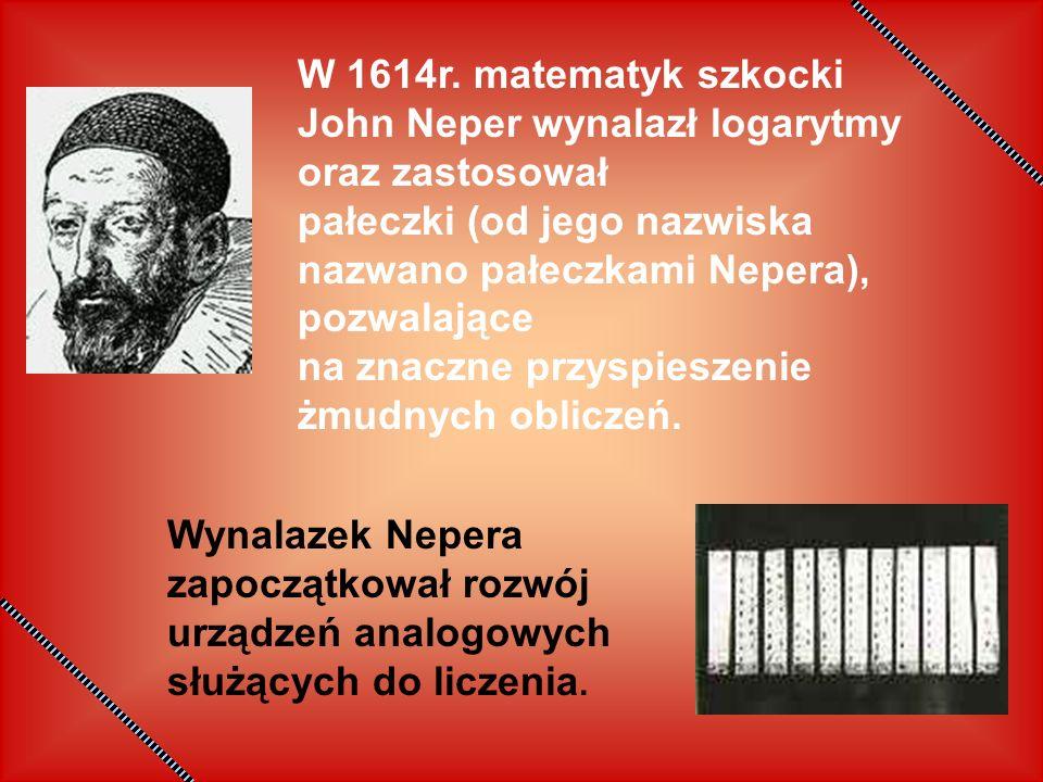 W 1614r. matematyk szkocki John Neper wynalazł logarytmy oraz zastosował pałeczki (od jego nazwiska nazwano pałeczkami Nepera), pozwalające na znaczne przyspieszenie żmudnych obliczeń.