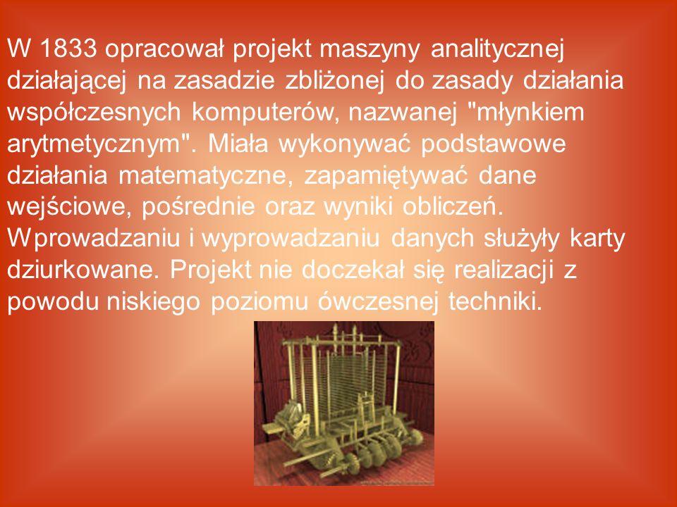 W 1833 opracował projekt maszyny analitycznej działającej na zasadzie zbliżonej do zasady działania współczesnych komputerów, nazwanej młynkiem arytmetycznym .