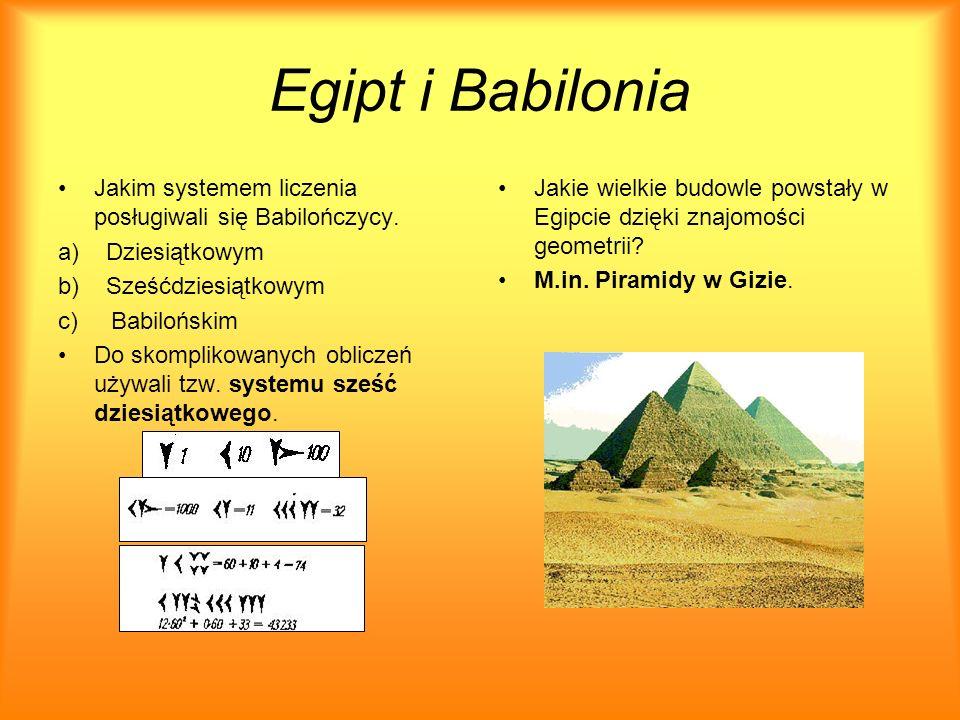 Egipt i Babilonia Jakim systemem liczenia posługiwali się Babilończycy. a) Dziesiątkowym. b) Sześćdziesiątkowym.