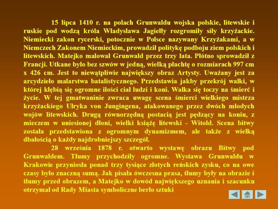 15 lipca 1410 r. na polach Grunwaldu wojska polskie, litewskie i ruskie pod wodzą króla Władysława Jagiełły rozgromiły siły krzyżackie. Niemiecki zakon rycerski, potocznie w Polsce nazywany Krzyżakami, a w Niemczech Zakonem Niemieckim, prowadził politykę podboju ziem polskich i litewskich. Matejko malował Grunwald przez trzy lata. Płótno sprowadził z Francji. Utkane było bez szwów w jedną, wielką płachtę o rozmiarach 997 cm x 426 cm. Jest to niewątpliwie największy obraz Artysty. Uważany jest za arcydzieło malarstwa batalistycznego. Przedstawia jakby przekrój walki, w której kłębią się ogromne ilości ciał ludzi i koni. Walka się toczy na śmierć i życie. W tej gmatwaninie zwraca uwagę scena śmierci wielkiego mistrza krzyżackiego Ulryka von Jungingena, atakowanego przez dwóch młodych wojów litewskich. Drugą równorzędną postacią jest pędzący na koniu, z mieczem w uniesionej dłoni, wielki książę litewski - Witold. Scena bitwy została przedstawiona z ogromnym dynamizmem, ale także z wielką dbałością o każdy najdrobniejszy szczegół.