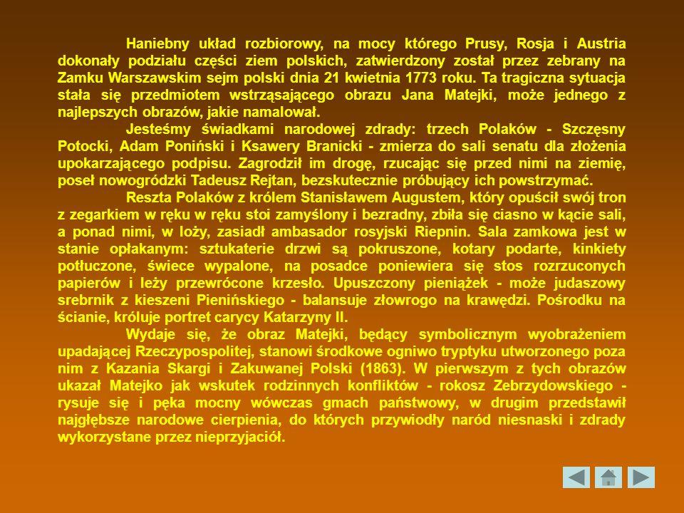 Haniebny układ rozbiorowy, na mocy którego Prusy, Rosja i Austria dokonały podziału części ziem polskich, zatwierdzony został przez zebrany na Zamku Warszawskim sejm polski dnia 21 kwietnia 1773 roku. Ta tragiczna sytuacja stała się przedmiotem wstrząsającego obrazu Jana Matejki, może jednego z najlepszych obrazów, jakie namalował.