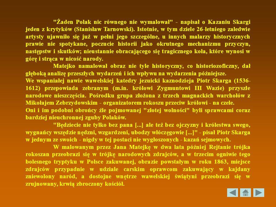Żaden Polak nic równego nie wymalował - napisał o Kazaniu Skargi jeden z krytyków (Stanisław Tarnowski). Istotnie, w tym dziele 26-letniego zaledwie artysty ujawniło się już w pełni jego szczególne, u innych malarzy historycznych prawie nie spotykane, poczucie historii jako okrutnego mechanizmu przyczyn, następstw i skutków; nieustannie obracającego się tragicznego koła, które wynosi w górę i strąca w nicość narody.
