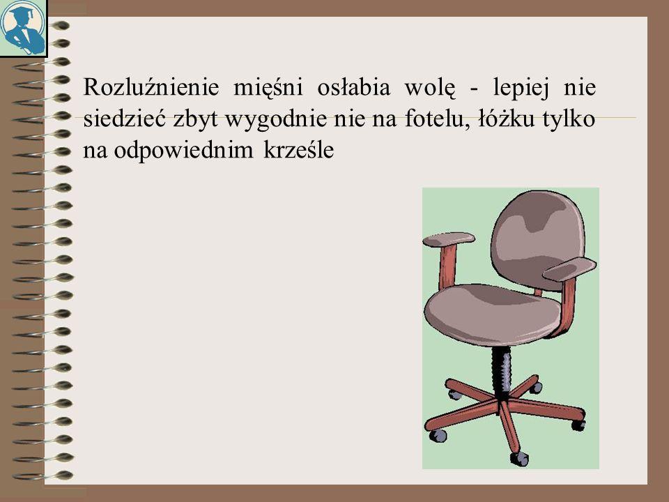 Rozluźnienie mięśni osłabia wolę - lepiej nie siedzieć zbyt wygodnie nie na fotelu, łóżku tylko na odpowiednim krześle