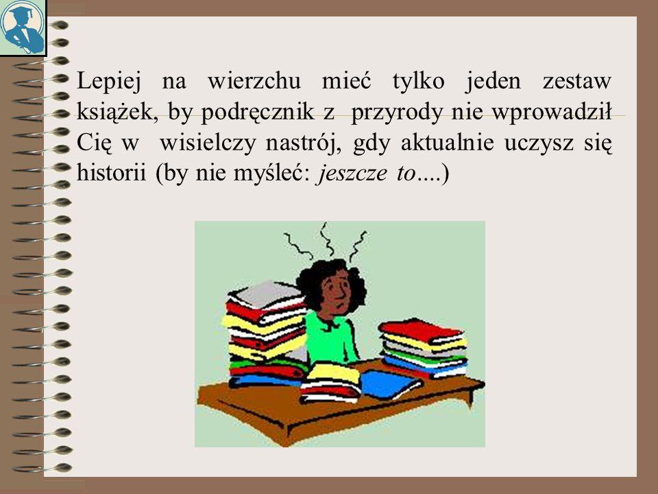 Lepiej na wierzchu mieć tylko jeden zestaw książek, by podręcznik z przyrody nie wprowadził Cię w wisielczy nastrój, gdy aktualnie uczysz się historii (by nie myśleć: jeszcze to....)