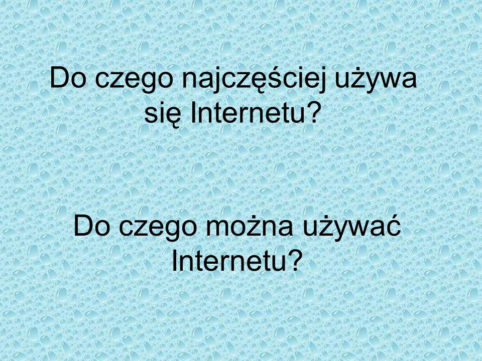 Do czego najczęściej używa się Internetu