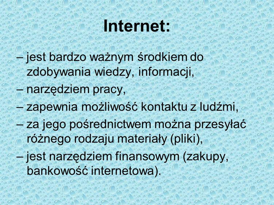 Internet: – jest bardzo ważnym środkiem do zdobywania wiedzy, informacji, – narzędziem pracy, – zapewnia możliwość kontaktu z ludźmi,