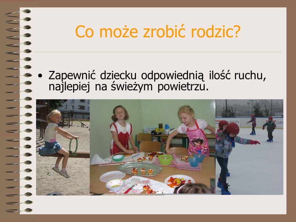 Co może zrobić rodzic Zapewnić dziecku odpowiednią ilość ruchu, najlepiej na świeżym powietrzu.