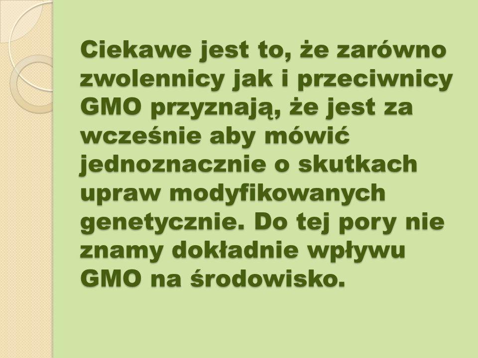 Ciekawe jest to, że zarówno zwolennicy jak i przeciwnicy GMO przyznają, że jest za wcześnie aby mówić jednoznacznie o skutkach upraw modyfikowanych genetycznie.