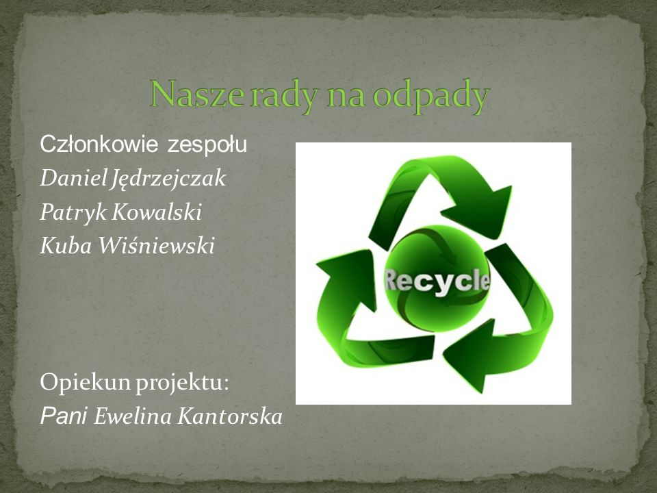 Nasze rady na odpadyCzłonkowie zespołu Daniel Jędrzejczak Patryk Kowalski Kuba Wiśniewski Opiekun projektu: Pani Ewelina Kantorska