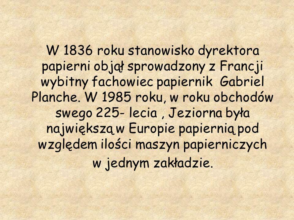 W 1836 roku stanowisko dyrektora papierni objął sprowadzony z Francji wybitny fachowiec papiernik Gabriel Planche. W 1985 roku, w roku obchodów swego 225- lecia , Jeziorna była największą w Europie papiernią pod względem ilości maszyn papierniczych