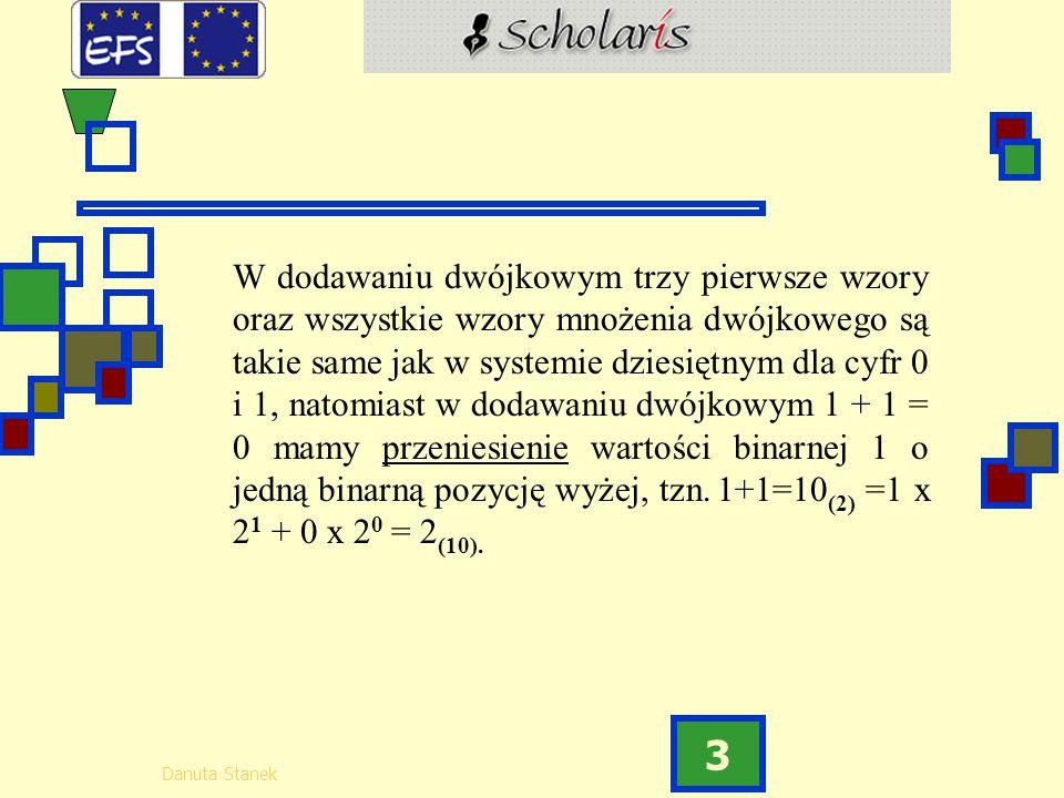 W dodawaniu dwójkowym trzy pierwsze wzory oraz wszystkie wzory mnożenia dwójkowego są takie same jak w systemie dziesiętnym dla cyfr 0 i 1, natomiast w dodawaniu dwójkowym 1 + 1 = 0 mamy przeniesienie wartości binarnej 1 o jedną binarną pozycję wyżej, tzn.