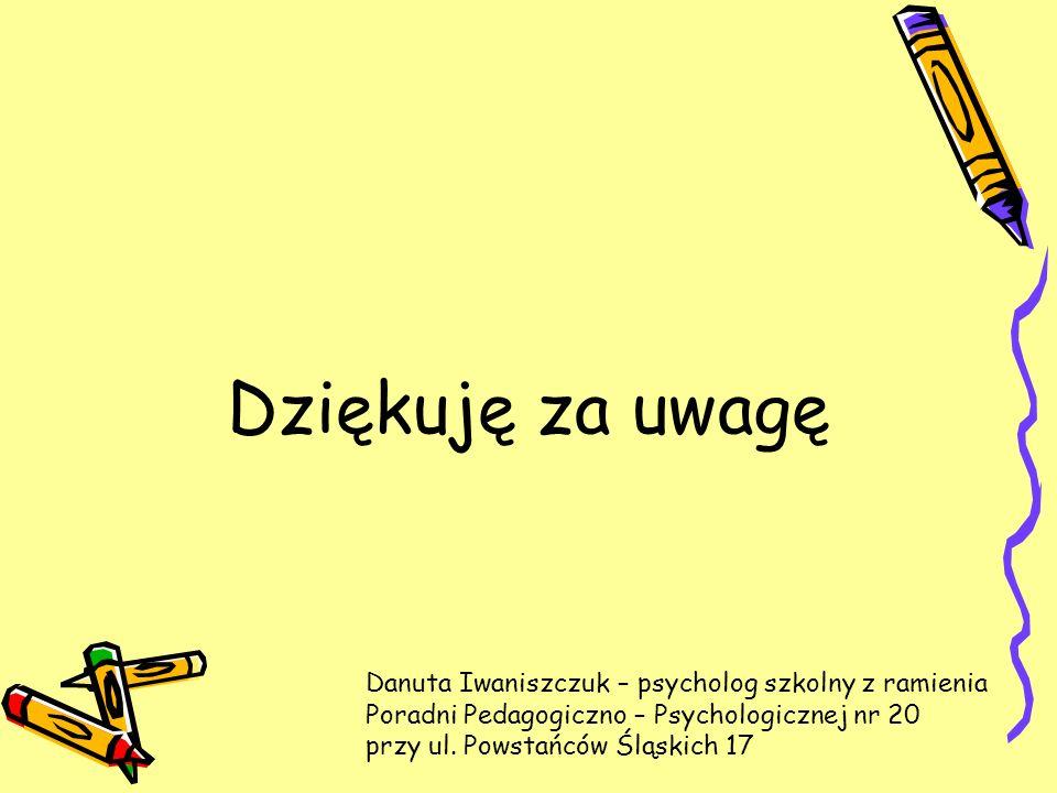 Dziękuję za uwagę Danuta Iwaniszczuk – psycholog szkolny z ramienia Poradni Pedagogiczno – Psychologicznej nr 20 przy ul.