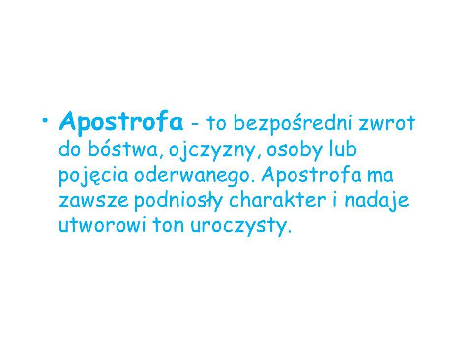 Apostrofa - to bezpośredni zwrot do bóstwa, ojczyzny, osoby lub pojęcia oderwanego.
