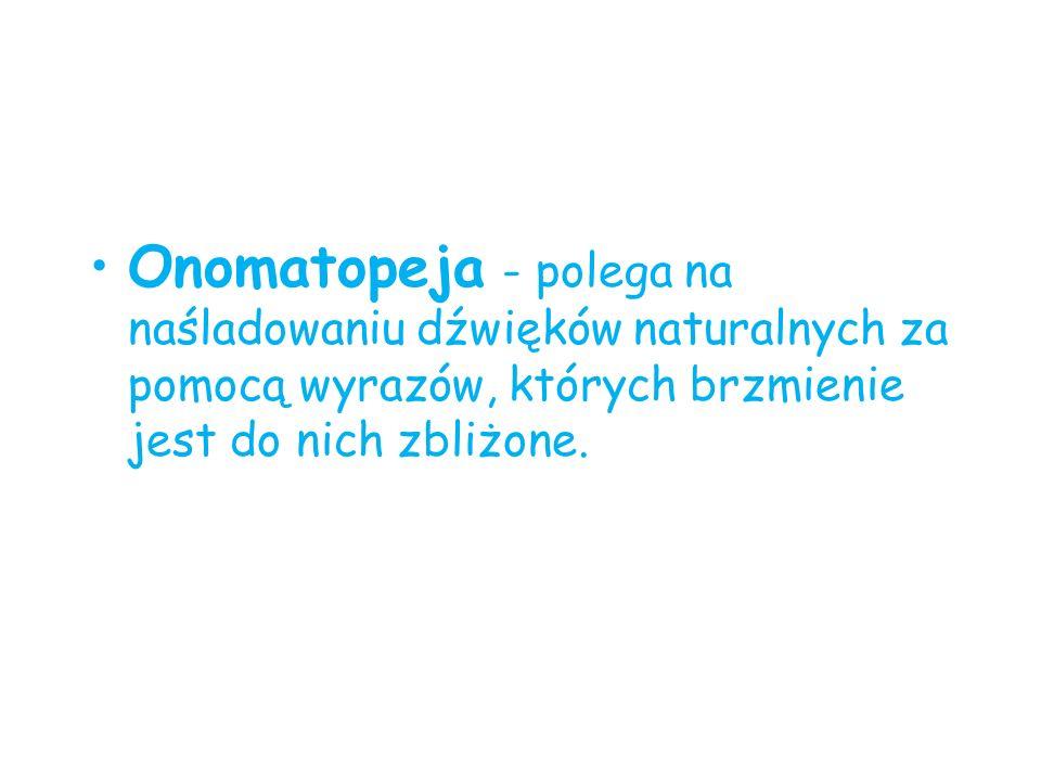Onomatopeja - polega na naśladowaniu dźwięków naturalnych za pomocą wyrazów, których brzmienie jest do nich zbliżone.