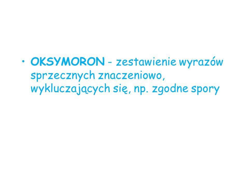OKSYMORON - zestawienie wyrazów sprzecznych znaczeniowo, wykluczających się, np. zgodne spory
