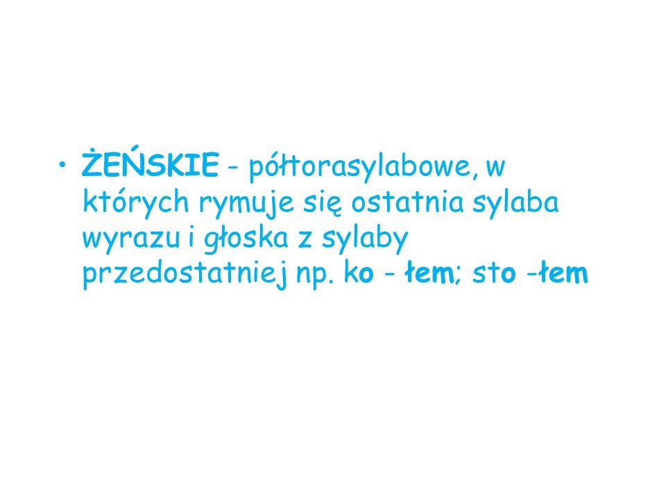 ŻEŃSKIE - półtorasylabowe, w których rymuje się ostatnia sylaba wyrazu i głoska z sylaby przedostatniej np.