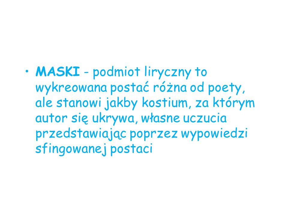 MASKI - podmiot liryczny to wykreowana postać różna od poety, ale stanowi jakby kostium, za którym autor się ukrywa, własne uczucia przedstawiając poprzez wypowiedzi sfingowanej postaci