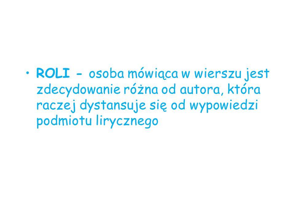 ROLI - osoba mówiąca w wierszu jest zdecydowanie różna od autora, która raczej dystansuje się od wypowiedzi podmiotu lirycznego