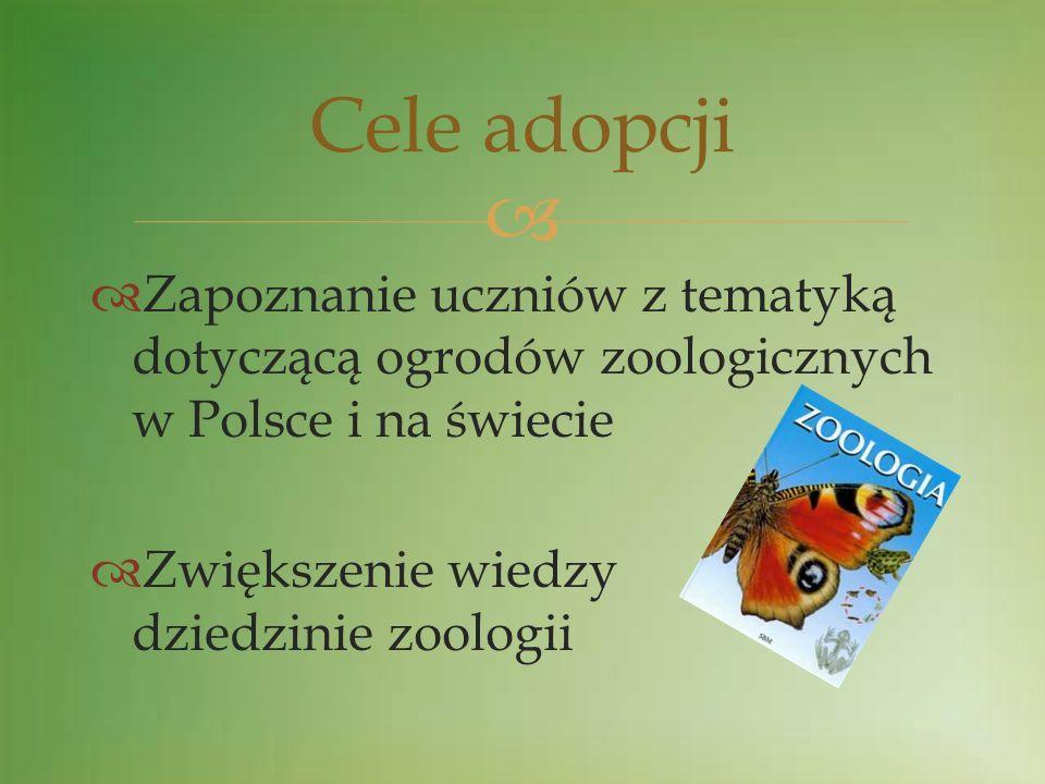Cele adopcji Zapoznanie uczniów z tematyką dotyczącą ogrodów zoologicznych w Polsce i na świecie.