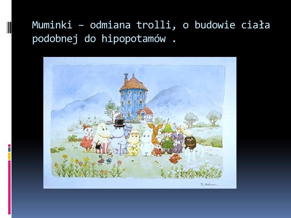 Muminki – odmiana trolli, o budowie ciała podobnej do hipopotamów .