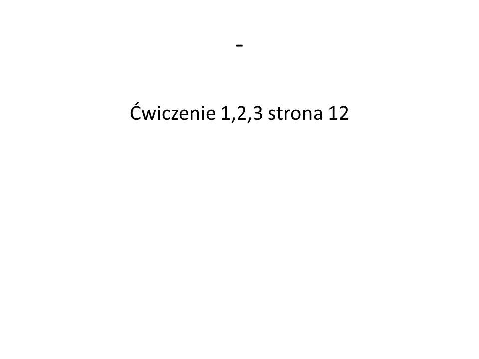 - Ćwiczenie 1,2,3 strona 12