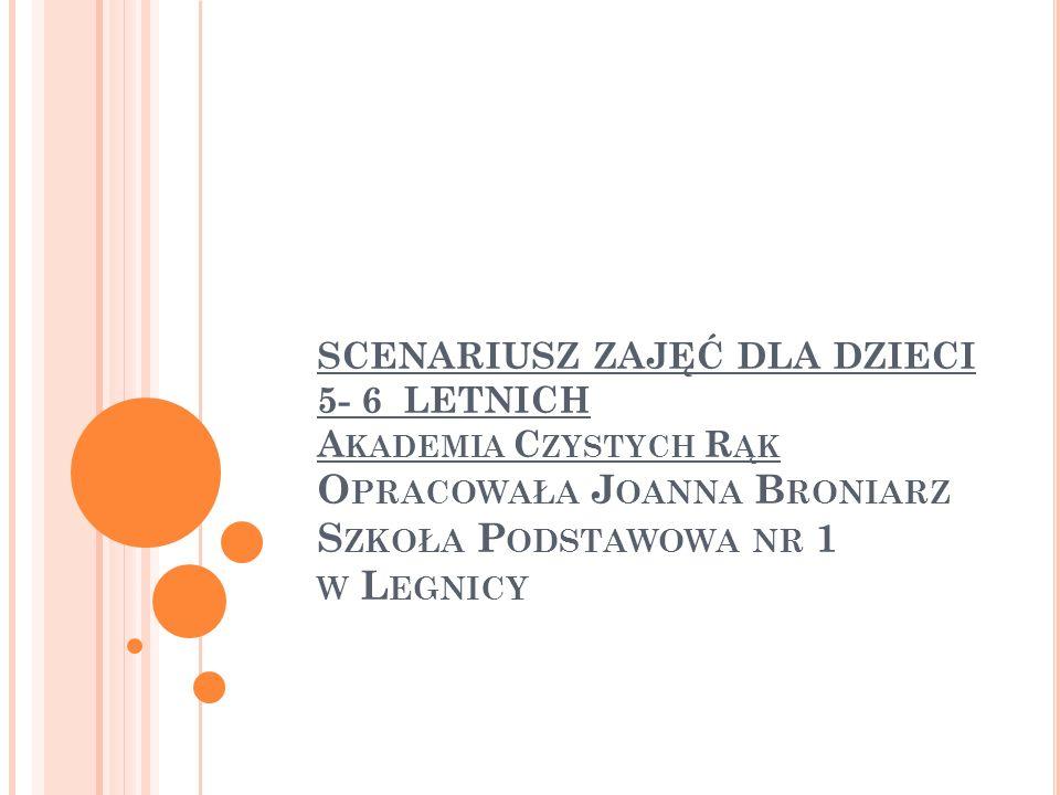 SCENARIUSZ ZAJĘĆ DLA DZIECI 5- 6 LETNICH Akademia Czystych Rąk Opracowała Joanna Broniarz Szkoła Podstawowa nr 1 w Legnicy