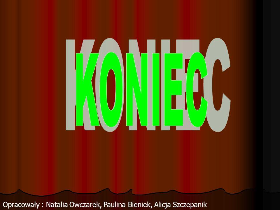 KONIEC Opracowały : Natalia Owczarek, Paulina Bieniek, Alicja Szczepanik